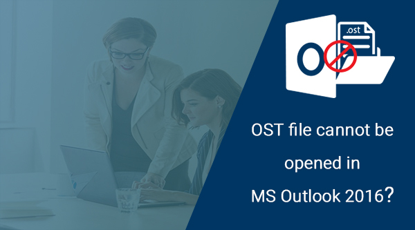 Solved - OST file cannot be opened in MS Outlook 2016